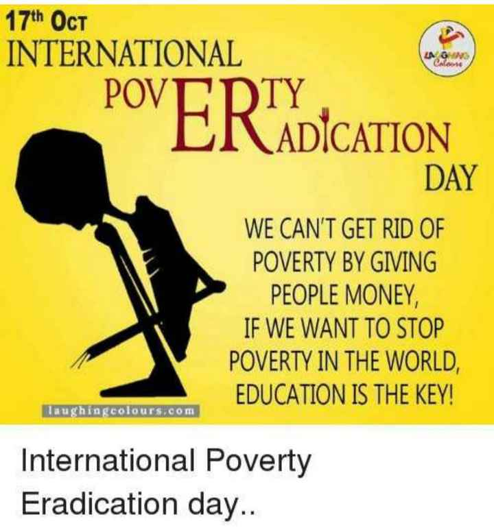 🚫 अंतर्राष्ट्रीय गरीबी उन्मूलन दिवस - 17th OCT INTERNATIONAL POVERTY ERADICATION DAY WE CAN ' T GET RID OF POVERTY BY GIVING PEOPLE MONEY , IF WE WANT TO STOP POVERTY IN THE WORLD , EDUCATION IS THE KEY ! laughingcolours . com International Poverty Eradication day . . - ShareChat