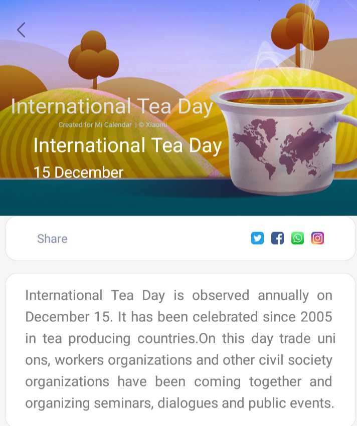 ☕अंतर्राष्ट्रीय चाय दिवस - International Tea Day Created for Mi Calendar   Xiaomi International Tea Day 15 December Share International Tea Day is observed annually on December 15 . It has been celebrated since 2005 in tea producing countries . On this day trade uni ons , workers organizations and other civil society organizations have been coming together and organizing seminars , dialogues and public events . - ShareChat