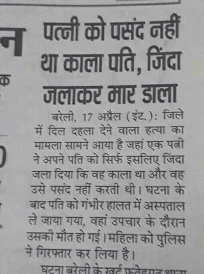 📰 अख़बार वाहक दिवस - न पत्नी को पसंद नहीं था काला पति , जिंदा जलाकर मार डाला _ _ _ बरेली , 17 अप्रैल ( इंट ) : जिले में दिल दहला देने वाला हत्या का मामला सामने आया है जहां एक पत्नी ने अपने पति को सिर्फ इसलिए जिंदा जला दिया कि वह काला था और वह उसे पसंद नहीं करती थी । घटना के बाद पति को गंभीर हालत में अस्पताल ले जाया गया , वहां उपचार के दौरान उसकी मौत हो गई । महिला को पुलिस नगिरफ्तार कर लिया है । घटना बरेली के खतफोगात शाला - ShareChat