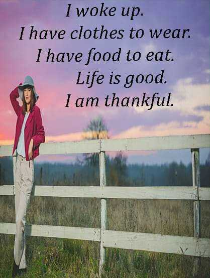 👌अच्छी सोच - I woke up . I have clothes to wear . I have food to eat . Life is good . I am thankful . - ShareChat