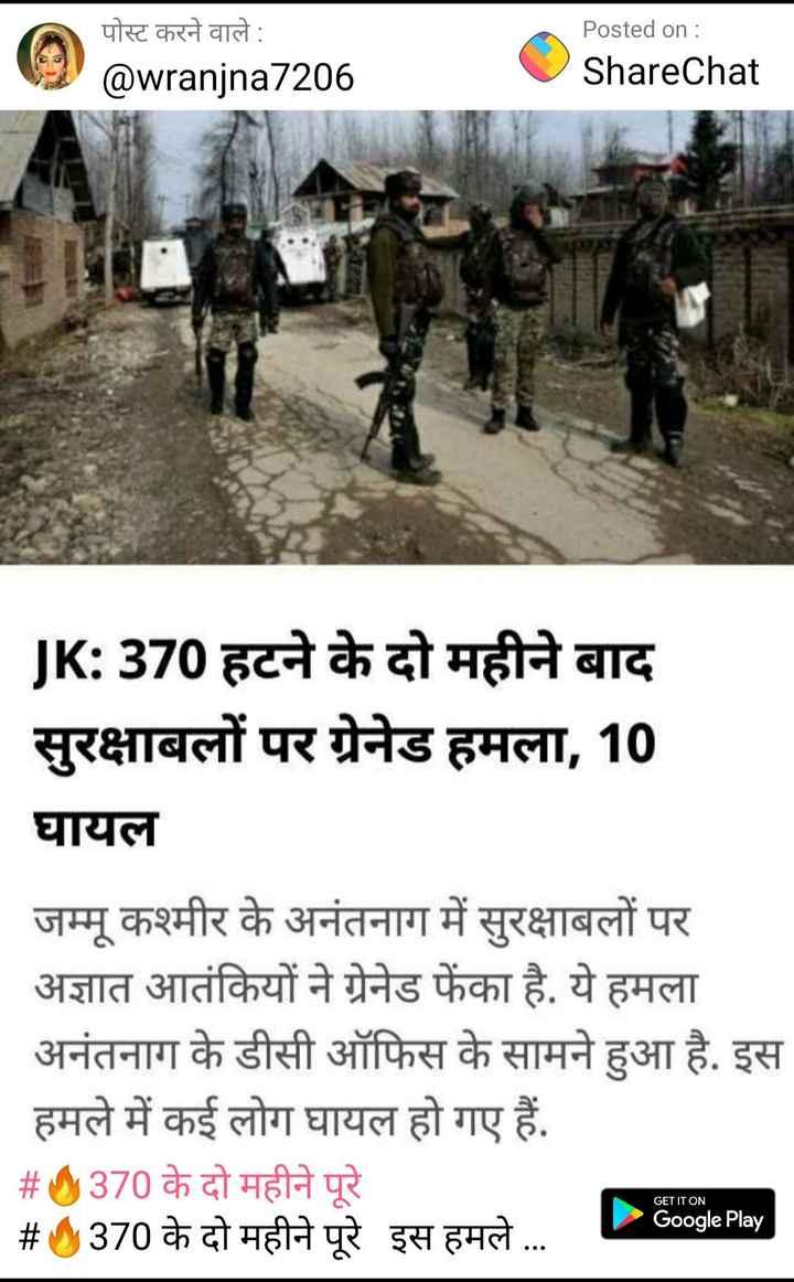 🚩अनंतनाग में ग्रेनेड हमला - पोस्ट करने वाले : @ wranjna7206 Posted on : ShareChat JK : 370 हटने के दो महीने बाद सुरक्षाबलों पर ग्रेनेड हमला , 10 घायल जम्मू कश्मीर के अनंतनाग में सुरक्षाबलों पर अज्ञात आतंकियों ने ग्रेनेड फेंका है . ये हमला अनंतनाग के डीसी ऑफिस के सामने हुआ है . इस हमले में कई लोग घायल हो गए हैं . # 0370 के दो महीने पूरे # 370 के दो महीने पूरे इस हमले . . . . GET IT ON Google Play - ShareChat