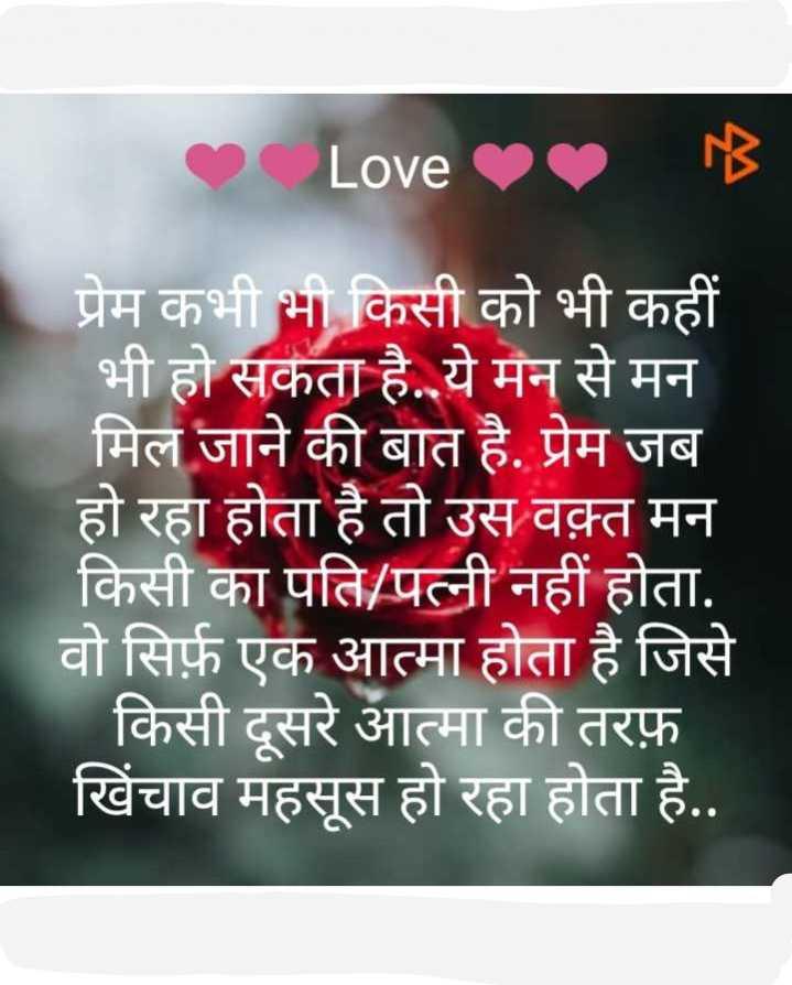 👁 आँखों से प्यार - Love B प्रेम कभी भी किसी को भी कहीं भी हो सकता है . ये मन से मन मिल जाने की बात है . प्रेम जब हो रहा होता है तो उस वक़्त मन किसी का पति / पत्नी नहीं होता . वो सिर्फ एक आत्मा होता है जिसे किसी दूसरे आत्मा की तरफ़ खिंचाव महसूस हो रहा होता है . . - ShareChat
