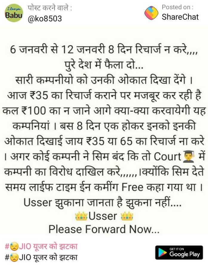 😓आज से JIO महंगा - I Love you Babu पोस्ट करने वाले : @ ko8503 Posted on : ShareChat 6 जनवरी से 12 जनवरी 8 दिन रिचार्ज न करे , , , , पुरे देश में फैला दो . . . सारी कम्पनीयो को उनकी ओकात दिखा देंगे । आज ₹35 का रिचार्ज कराने पर मजबूर कर रही है कल ₹100 का न जाने आगे क्या - क्या करवायेगी यह _ _ _ कम्पनियां । बस 8 दिन एक होकर इनको इनकी ओकात दिखाई जाय ₹35 या 65 का रिचार्ज ना करे । अगर कोई कम्पनी ने सिम बंद कि तो Court a में कम्पनी का विरोध दाखिल करे , , . , क्योंकि सिम देते समय लाईफ टाइम ईन कमींग Free कहा गया था । Usser झुकाना जानता है झुकना नहीं . . . . Ussert Please Forward Now . . . # OJIO यूजर को झटका # OJIO यूजर को झटका GET IT ON Google Play - ShareChat