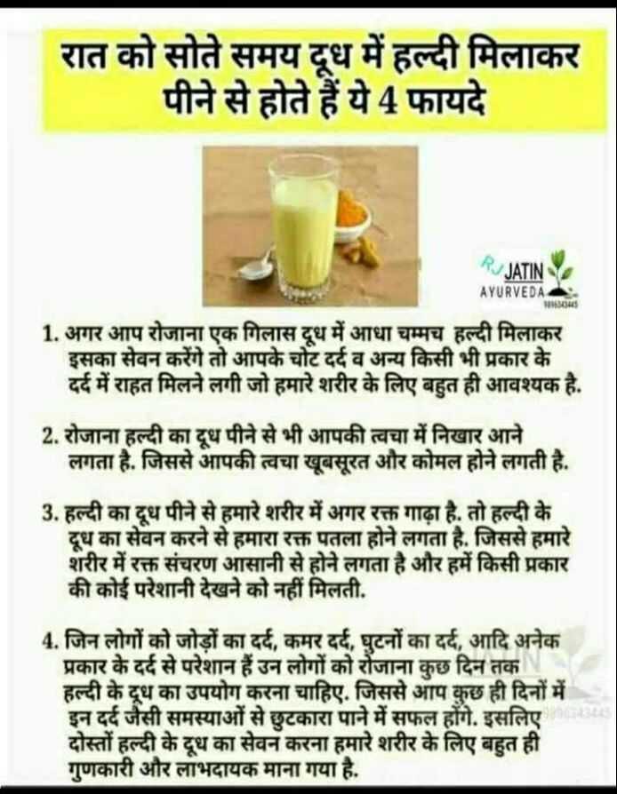 🌿आयुर्वेद - रात को सोते समय दूध में हल्दी मिलाकर _ _ _ _ पीने से होते हैं ये 4 फायदे RJ JATINY AYURVEDA MINBADS 1 . अगर आप रोजाना एक गिलास दूध में आधा चम्मच हल्दी मिलाकर इसका सेवन करेंगे तो आपके चोट दर्द व अन्य किसी भी प्रकार के दर्द में राहत मिलने लगी जो हमारे शरीर के लिए बहुत ही आवश्यक है . 2 . रोजाना हल्दी का दूध पीने से भी आपकी त्वचा में निखार आने लगता है . जिससे आपकी त्वचा खूबसूरत और कोमल होने लगती है . 3 . हल्दी का दूध पीने से हमारे शरीर में अगर रक्त गाढ़ा है . तो हल्दी के दूध का सेवन करने से हमारा रक्त पतला होने लगता है . जिससे हमारे शरीर में रक्त संचरण आसानी से होने लगता है और हमें किसी प्रकार की कोई परेशानी देखने को नहीं मिलती . 4 . जिन लोगों को जोड़ों का दर्द , कमर दर्द , घुटनों का दर्द , आदि अनेक प्रकार के दर्द से परेशान हैं उन लोगों को रोजाना कुछ दिन तक हल्दी के दूध का उपयोग करना चाहिए . जिससे आप कुछ ही दिनों में इन दर्द जैसी समस्याओं से छुटकारा पाने में सफल होंगे . इसलिए दोस्तों हल्दी के दूध का सेवन करना हमारे शरीर के लिए बहुत ही गुणकारी और लाभदायक माना गया है . - ShareChat