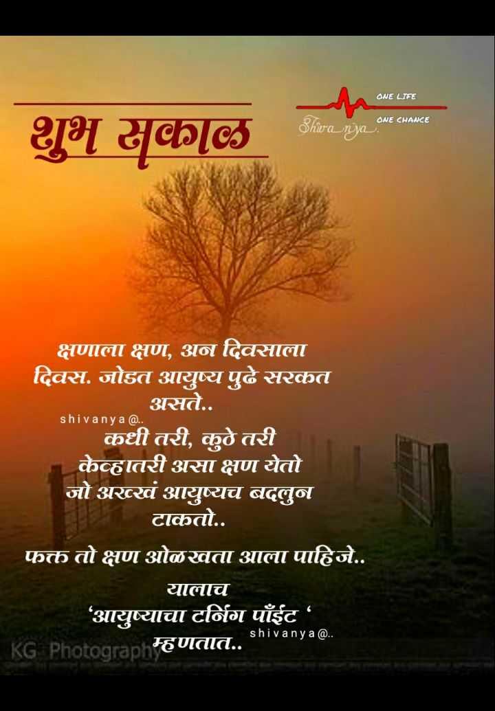 💐इतर शुभेच्छा - ONE LIFE ONE CHANCE Shivanya शुभ सकाळ क्षणाला क्षण , अन दिवसाला दिवस . जोडत आयुष्य पुढे सरकत असते . . shivanya @ . . कधी तरी , कुठे तरी केव्हातरी असा क्षण येतो जो अख्खं आयुष्यच बदलुन टाकतो . . फक्त तो क्षण ओळखता आला पाहिजे . . यालाच आयुष्याचा टर्निग पाँईट ' KG Photooranhम्हणतात . . shivanya @ . - ShareChat