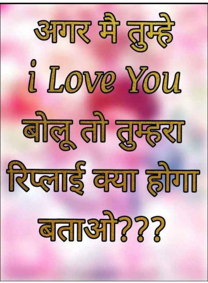 💏 इश्क़-मोहब्बत - अगर मैं तुम्हे i Love You बोलू तो तुम्हरा रिप्लाई क्या होगा बताओ ? ? ? - ShareChat