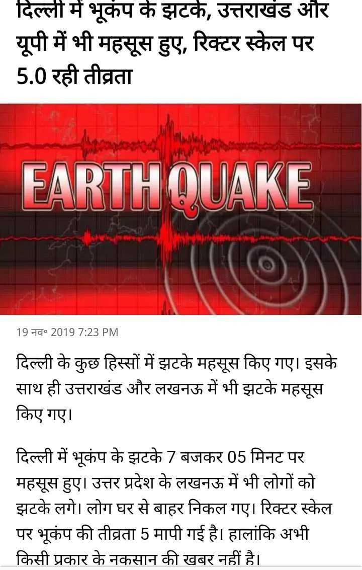 🌏 उत्तर भारत में भूकंप - दिल्ली में भूकंप के झटके , उत्तराखंड और यूपी में भी महसूस हुए , रिक्टर स्केल पर 5 . 0 रही तीव्रता EARTHQUAKE 19 नव० 2019 7 : 23 PM दिल्ली के कुछ हिस्सों में झटके महसूस किए गए । इसके साथ ही उत्तराखंड और लखनऊ में भी झटके महसूस किए गए । दिल्ली में भूकंप के झटके 7 बजकर 05 मिनट पर महसूस हुए । उत्तर प्रदेश के लखनऊ में भी लोगों को झटके लगे । लोग घर से बाहर निकल गए । रिक्टर स्केल पर भूकंप की तीव्रता 5 मापी गई है । हालांकि अभी किसी प्रकार के नकसान की खबर नहीं है । - ShareChat