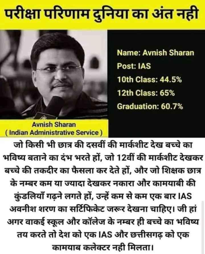 📖एग्जाम मोटिवेशन - परीक्षा परिणाम दुनिया का अंत नही Name : Avnish Sharan Post : IAS 10th Class : 44 . 5 % 12th Class : 65 % Graduation : 60 . 7 % Avnish Sharan ( Indian Administrative Service ) जो किसी भी छात्र की दसवीं की मार्कशीट देख बच्चे का भविष्य बताने का दंभ भरते हों , जो 12वीं की मार्कशीट देखकर बच्चे की तकदीर का फैसला कर देते हों , और जो शिक्षक छात्र के नम्बर कम या ज्यादा देखकर नकारा और कामयाबी की कुंडलियाँ गढ़ने लगते हों , उन्हें कम से कम एक बार IAS अवनीश शरण का सर्टिफिकेट जरूर देखना चाहिए । जी हां अगर वाकई स्कूल और कॉलेज के नम्बर ही बच्चे का भविष्य तय करते तो देश को एक IAS और छत्तीसगढ़ को एक कामयाब कलेक्टर नही मिलता । - ShareChat