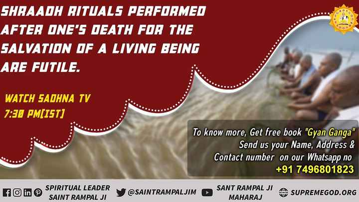 🙏ओणम - SHRAADH RITUALS PERFORMED AFTER ONE ' S DEATH FOR THE SALVATION OF A LIVING BEING ARE FUTILE . . . . . WATCH SADHNA TV 7 : 30 PM ( IST ) . . . . . . . To know more , Get free book Gyan Ganga | Send us your Name , Address & Contact number on our Whatsapp no + 91 7496801823 1 fo in © SPIRITUAL LEADER SAINT RAMPAL JI SANT RAMPAL JI A SUDDEN @ SAINTRAMPALJIM OS JIM SUPREMEGOD . ORG MAHARAJ - ShareChat