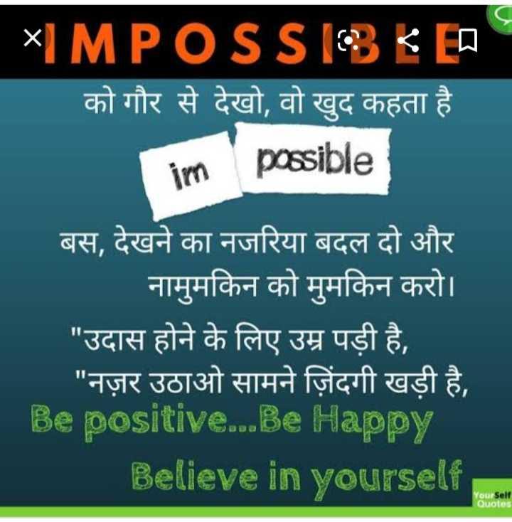 😉 और बताओ - * IMPOSS 13 E ED को गौर से देखो , वो खुद कहता है im possible बस , देखने का नजरिया बदल दो और नामुमकिन को मुमकिन करो । उदास होने के लिए उम्र पड़ी है , नज़र उठाओ सामने जिंदगी खड़ी है , Be positive . . . Be Happy Believe in yourself Your Self Quotes - ShareChat