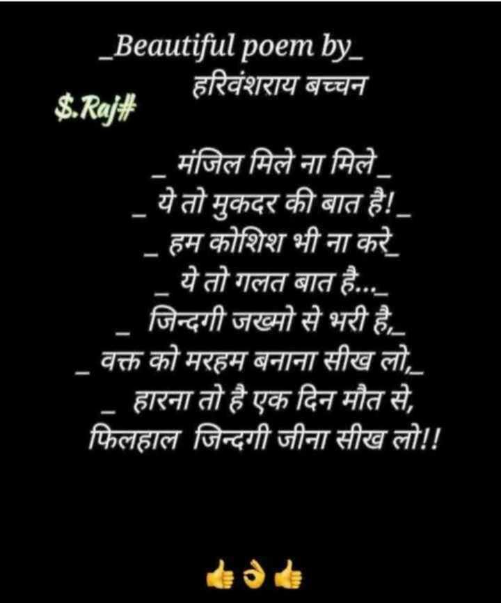 📖 कविता - _ Beautiful poem by _ हरिवंशराय बच्चन S . Raj # मंजिल मिले ना मिले । ये तो मुकदर की बात है ! _ हम कोशिश भी ना करे ये तो गलत बात है . . . . । जिन्दगी जख्मो से भरी है , वक्त को मरहम बनाना सीख लो , _ हारना तो है एक दिन मौत से , फिलहाल जिन्दगी जीना सीख लो ! ! - ShareChat