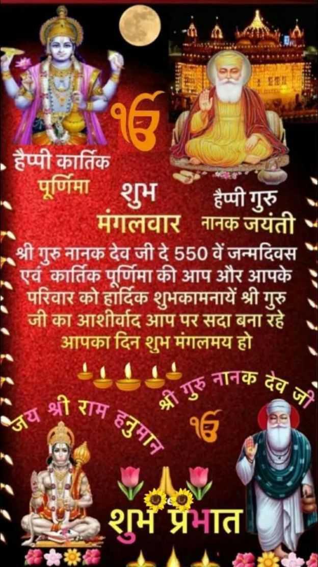 🙏 कार्तिक पूर्णिमा - हैप्पी कार्तिक पूर्णिमा शुभ हैप्पी गुरु . मगलवार नानक जयंती श्री गुरु नानक देव जी दे 550 वें जन्मदिवस एवं कार्तिक पूर्णिमा की आप और आपके परिवार को हार्दिक शुभकामनायें श्री गुरु जी का आशीर्वाद आप पर सदा बना रहे । आपका दिन शुभ मंगलमय हो हनानक देव राम हनुमान जय श्री १6 शुभ प्रभात - ShareChat