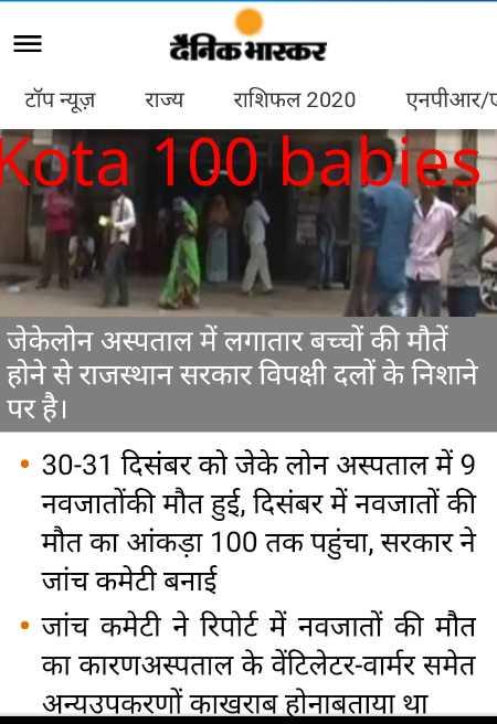 😱कोटा : 100 बच्चों की मौत - दैनिकभास्कर राज्य राशिफल 2020 _ _ _ टॉप न्यूज़ एनपीआर / eta 100 babes जेकेलोन अस्पताल में लगातार बच्चों की मौतें होने से राजस्थान सरकार विपक्षी दलों के निशाने पर है । • 30 - 31 दिसंबर को जेके लोन अस्पताल में 9 नवजातोंकी मौत हुई , दिसंबर में नवजातों की मौत का आंकड़ा 100 तक पहुंचा , सरकार ने जांच कमेटी बनाई • जांच कमेटी ने रिपोर्ट में नवजातों की मौत का कारणअस्पताल के वेंटिलेटर - वार्मर समेत अन्यउपकरणों काखराब होनाबताया था - ShareChat