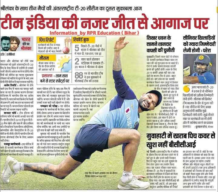 🏏 क्रिकेट LIVE - श्रीलंका के साथ तीन मैचों की अंतरराष्ट्रीय टी - 20 सीरीज का दूसरा मुकाबला आज टीम इंडिया की नजरजीतसे आगाज पर शिखर धवन के सामने शानदार वापसी की चुनौती सीनियर खिलाड़ियों । को ज्यादा जिम्मेदारी | लेनी होगी : परेरा Information by RPREducation ( Bihar ) भारत पिच रिपोर्ट रिकॉर्ड बुक दौरे पर बल्लेबाजों को पिच से मदद F पिछले टी - 20 मैचों में | श्रीलंका मिलने की उम्मीद । बाद में J भारत ने श्रीलंका को तीन | गेंदबाजों को भी मदद मिलेगी इंदौर एजेंसियां में मात दी , एक हारा , एक ड्रा मौसम साल पहले होलकर भारत और श्रीलंका की टीमें जब मंगलवार को दूसरे अंतरराष्ट्रीय टी - 20 मौसम साफ रहेगा । स्टेडियम में एकमात्र टी मैच के दौरान बारिश मैच के लिए मैदान में उतरेंगी तो उनकी 20 भारत ने श्रीलंका से खेला की आशंका नहीं है नजरें जीतसे आगाज करने पर होंगी । तीन मैचों की सीरीज का पहला मुकाबला 00 रन से भारतीय टीम प्रसारण : शाम सात रविवार को बारिश से धुलने के बाद अब 00ने इस मुकाबले में दोनों टीमें सीरीज में बढ़त बनाना चाहेंगी । बजे से स्टार स्पोर्ट्स पर | श्रीलंकाई टीम को हराया | अजेय रिकॉर्ड : श्रीलंका से होने वाले इस मैच में भारत का पलड़ा भारी धवन चोटिल होने के बाद इस मैच में उसने हाल में पाक को उसके घर में हराया माना जा रहा है । इसका कारण होलकर वापसी कर रहे हैं । वह लोकेश राहुल के है इसलिए खिलाड़ियों के हौसले काफी स्टेडियम में भारतीय टीम का अजेय साथ टीम को मजबूत शुरुआत देना बुलंदहोंगे । भारतकोटक्कर देने के लिए रिकॉर्ड है । भारतकोयहां क्रिकेटके किसी चाहेंगे । कप्तान कोहली फॉर्म में हैं और श्रीलंका को खेल के तीनों प्रारूपों में भी प्रारूप में अभी तक हारकासामना नहीं उनकी नजर बड़ी पारी खेलने पर होगी । दमदार प्रदर्शन करना होगा । कप्तान करनापड़ा है । कप्तान विराट कोहली इस मध्यक्रम की परीक्षा : यह सीरीज मलिंगा को भारत में खेलने का रिकॉर्ड को कायम रखना चाहेंगे । मध्यक्रम के बल्लेबाजों के लिए अहम काफी अनुभव है । वह | शानदार फॉर्म : टीम इंडिया की होगी । श्रेयस अय्यर व ऋषभ पंत बेहतरीन इसका फायदा उठाते हालिया फॉर्म भी काफी अच्छी चल रही प्रदर्शन कर टीम में अपना स्थान पक्का हुएघातक प्रदर्शन है । भारतीय टीमने 2019 में कुल नौटी - करना चाहेगें । खासतौर पर विकेटकीपर करना चाहेगे । 20 मैच खेले और स