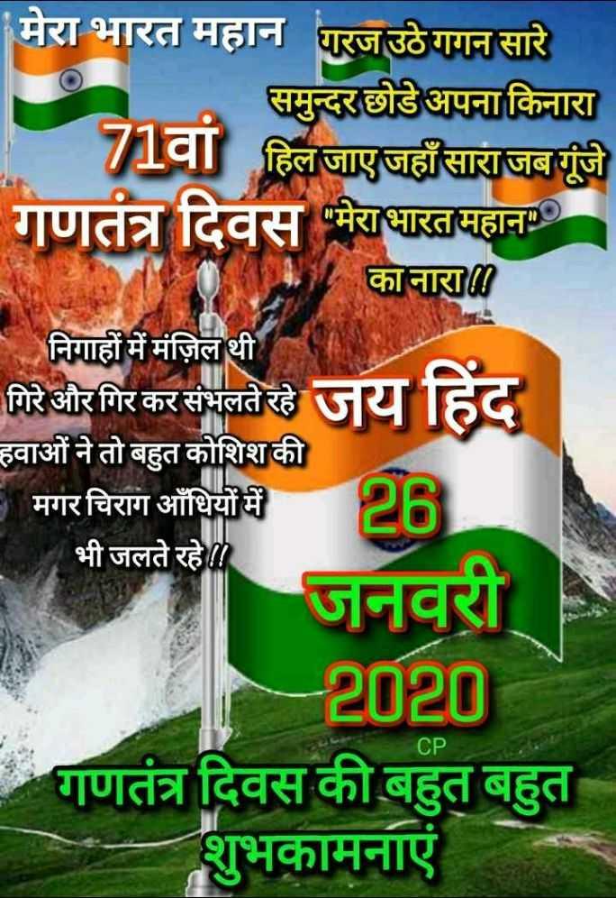 🙏गणतंत्र दिवस की शुभकामनाएं - मेरा भारत महान गरज उठेगगन सारे समुन्दर छोडे अपना किनारा 71वां हिल जाएजहाँ साराजबगूंजे गणतंत्र दिवस मेरा भारत महानः । का नारा निगाहों में मंज़िल थी गिरे और गिर कर संभलते रहे हवाओं ने तो बहुत कोशिश की मगर चिराग आँधियों में भी जलते रहे । जनवरी - 2020 गणतंत्र दिवस की बहुत बहुत शुभकामनाएं CP - ShareChat