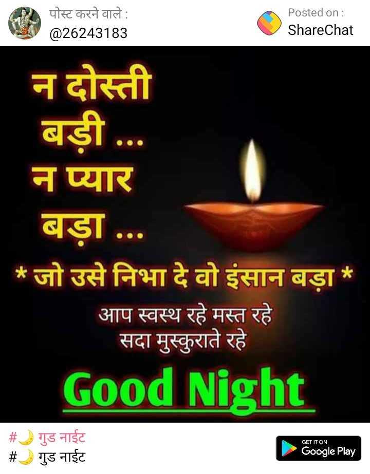 🌙 गुड नाईट - पोस्ट करने वाले : @ 26243183 Posted on : ShareChat न दोस्ती बड़ी . . . न प्यार बड़ा . . . * जो उसे निभा दे वो इंसान बड़ा * आप स्वस्थ रहे मस्त रहे सदा मुस्कुराते रहे Good Night GET IT ON # # गुड नाईट गुड नाईट Google Play - ShareChat