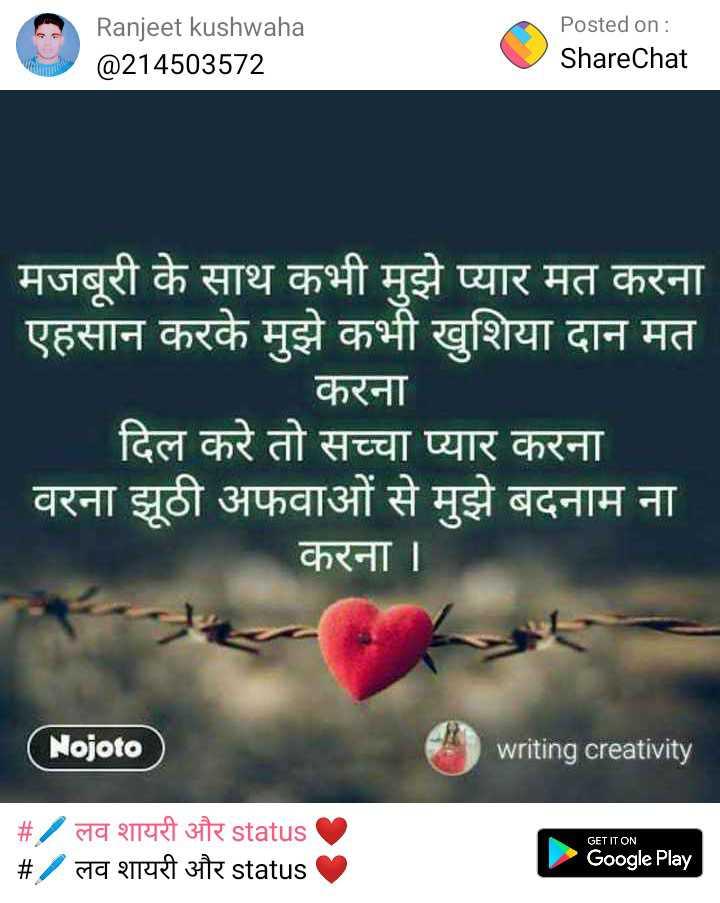 🔐 ग्रुप: अधूरा इश्क - Ranjeet kushwaha @ 214503572 Posted on : ShareChat मजबूरी के साथ कभी मुझे प्यार मत करना ' एहसान करके मुझे कभी खुशिया दान मत करना दिल करे तो सच्चा प्यार करना ' वरना झूठी अफवाओं से मुझे बदनाम ना करना । ( Nojoto ) writing creativity _ _ # / लव शायरी और status _ _ # / लव शायरी और status GET IT ON Google Play - ShareChat