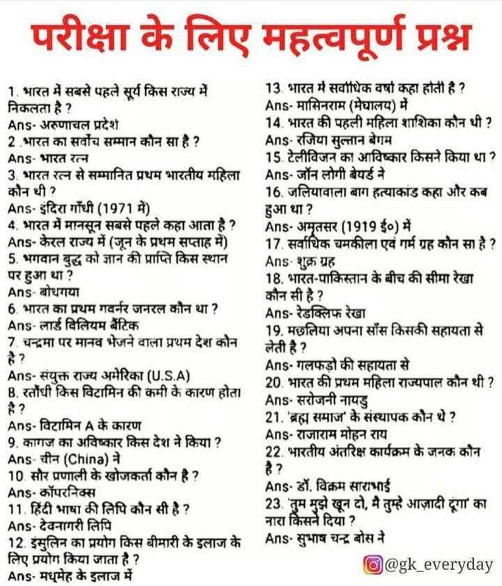 🔐 ग्रुप: 🏅जनरल नॉलेज 🏆 - परीक्षा के लिए महत्वपूर्ण प्रश्न 1 . भारत में सबसे पहले सूर्य किस राज्य में निकलता है ? Ans - अरुणाचल प्रदेश 2 भारत का सर्वोच सम्मान कौन सा है ? Ans - भारत रत्न 3 . भारत रत्न से सम्मानित प्रथम भारतीय महिला कौन थी ? Ans . इंदिरा गाँधी ( 1971 में ) 4 . भारत में मानसून सबसे पहले कहा आता है ? Ans - केरल राज्य में ( जून के प्रथम सप्ताह में ) 5 . भगवान बुद्ध को ज्ञान की प्राप्ति किस स्थान पर हुआ था ? Ans - बोधगया 6 . भारत का प्रथम गवर्नर जनरल कौन था ? Ans - लार्ड विलियम बैंटिक 7 . चन्द्रमा पर मानव भेजने वाला प्रथम देश कोन है ? Ans - संयुक्त राज्य अमेरिका ( U . S . A ) 8 . रतौंधी किस विटामिन की कमी के कारण होता 13 . भारत में सर्वाधिक वर्षा कहा होती है ? Ans - मासिनराम ( मेघालय ) में 14 . भारत की पहली महिला शाशिका कौन थी ? Ans - रजिया सुल्तान बेगम 15 . टेलीविजन का आविष्कार किसने किया था । Ans - जॉन लोगी बेयर्ड ने 16 . जलियावाला बाग हत्याकांड कहा और कब हुआ था ? Ans - अमृतसर ( 1919 ई० ) में 17 . सर्वाधिक चमकीला एवं गर्म ग्रह कौन सा है ? Ans - शुक्र ग्रह 18 . भारत - पाकिस्तान के बीच की सीमा रेखा कौन सी है ? Ans - रेडक्लिफ रेखा 19 . मछलिया अपना साँस किसकी सहायता से लेती है ? Ans - गलफड़ो की सहायता से 20 . भारत की प्रथम महिला राज्यपाल कौन थी ? Ans - सरोजनी नायडु 21 . ' ब्रह्म समाज के संस्थापक कौन थे ? Ans - राजाराम मोहन राय 22 . भारतीय अंतरिक्ष कार्यक्रम के जनक कौन Ans - विटामिन A के कारण 9 . कागज का अविष्कार किस देश ने किया ? Ans - चीन ( China ) ने 10 सौर प्रणाली के खोजकर्ता कौन है ? Ans - कॉपरनिक्स 11 . हिंदी भाषा की लिपि कौन सी है ? Ans - देवनागरी लिपि 12 . इंसुलिन का प्रयोग किस बीमारी के इलाज के लिए प्रयोग किया जाता है ? Ans . मधुमेह के इलाज में Ans - डॉ . विक्रम साराभाई 23 . ' तुम मुझे खून दो , मै तुम्हे आजादी दूगा का नारा किसने दिया ? Ans - सुभाष चन्द्र बोस ने @ gk _ everyday - ShareChat