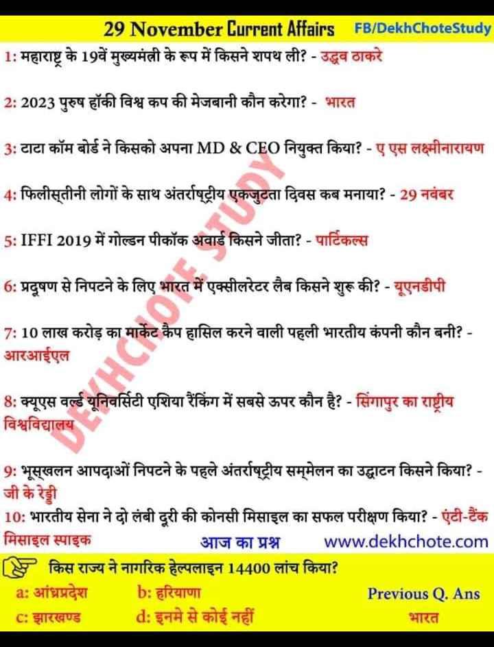 🔐 ग्रुप: तैयारी जॉब की - 29 November Current Affairs FB / Dekh Chote Study 1 : महाराष्ट्र के 19वें मुख्यमंत्री के रूप में किसने शपथ ली ? - उद्धव ठाकरे 2 : 2023 पुरुष हॉकी विश्व कप की मेजबानी कौन करेगा ? - भारत 3 : टाटा कॉम बोर्ड ने किसको अपना MD & CEO नियुक्त किया ? - ए एस लक्ष्मीनारायण 4 : फिलीस्तीनी लोगों के साथ अंतर्राष्ट्रीय एकजुटता दिवस कब मनाया ? - 29 नवंबर 5 : IFFI 2019 में गोल्डन पीकॉक अवार्ड किसने जीता ? - पार्टिकल्स 6 : प्रदूषण से निपटने के लिए भारत में एक्सीलरेटर लैब किसने शुरू की ? - यूएनडीपी 7 : 10 लाख करोड़ का मार्केट कैप हासिल करने वाली पहली भारतीय कंपनी कौन बनी ? - आरआईएल 8 : क्यूएस वर्ल्ड यूनिवर्सिटी एशिया रैंकिंग में सबसे ऊपर कौन है ? - सिंगापुर का राष्ट्रीय विश्वविद्यालय 9 : भूस्खलन आपदाओं निपटने के पहले अंतर्राष्ट्रीय सम्मेलन का उद्घाटन किसने किया ? - जी के रेड्डी 10 : भारतीय सेना ने दो लंबी दूरी की कोनसी मिसाइल का सफल परीक्षण किया ? - एंटी - टैंक मिसाइल स्पाइक आज का प्रश्न www . dekhchote . com [ 8 किस राज्य ने नागरिक हेल्पलाइन 14400 लांच किया ? a : आंध्रप्रदेश b : हरियाणा Previous Q . Ans C : झारखण्ड _ _ _ d : इनमे से कोई नहीं भारत - ShareChat