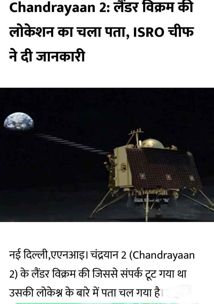 🛰 चंद्रयान 2 की लैंडिंग - Chandrayaan 2 : लैंडर विक्रम की लोकेशन का चला पता , ISRO चीफ ने दी जानकारी नई दिल्ली , एएनआइ । चंद्रयान 2 ( Chandrayaan 2 ) के लैंडर विक्रम की जिससे संपर्क टूट गया था उसकी लोकेश्न के बारे में पता चल गया है । - ShareChat
