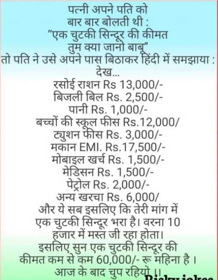 😂  चुटकला - पत्नी अपने पति को बार बार बोलती थी : एक चुटकी सिन्दूर की कीमत तुम क्या जानो बाबू तो पति ने उसे अपने पास बिठाकर हिंदी में समझाया : देख . . . रसोई राशन Rs 13 , 000 / बिजली बिल Rs . 2 , 500 / पानी Rs . 1 , 000 / बच्चों की स्कूल फीस Rs . 12 , 000 / ट्युशन फीस Rs . 3 , 000 / मकान EMI . Rs . 17 , 500 / मोबाइल खर्च Rs . 1 , 500 / मेडिसन Rs . 1 , 500 / पेट्रोल Rs . 2 , 000 / अन्य खरचा Rs . 6 , 000 / और ये सब इसलिए कि तेरी मांग में एक चुटकी सिन्दूर भरा है । वरना 10 हजार में मस्त जी रहा होता । । इसलिए सुन एक चुटकी सिन्दूर की कीमत कम से कम 60 , 000 / - रू महिना है । _ _ _ आज के बाद चुप रहियो ! ! - ShareChat