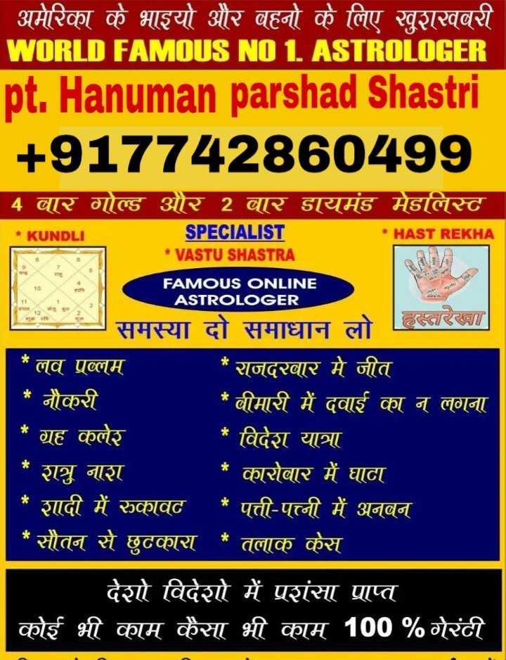 🏹चुनावी पार्टी - ' अमेरिका के भाइयो और बहनों के लिए खुशखबरी WORLD FAMOUS NO 1 ASTROLOGER pt . Hanuman parshad Shastri + 917742860499 4 बार गोल्ड और 2 बार डायमंड मेडलिस्ट * KUNDLI HAST REKHA SPECIALIST * VASTU SHASTRA FAMOUS ONLINE ASTROLOGER समस्या दो समाधान लो हारा * लव प्रब्लम * राजदरबार मे जीत * नौकरी * बीमारी में दवाई का न लगना * ग्रह कलेर * विदेश यात्रा * शत्रु नाश * कारोबार में घाटा * शादी में रुकावट * पत्ती - पत्नी में अनबन * सौतन से छुटकारा * तलाक केस देशो विदेशो में प्रशंसा प्राप्त कोई भी काम कैसा भी काम 100 % गेरंटी - ShareChat