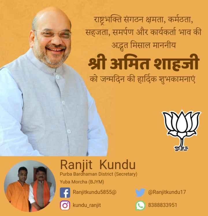 🎂 जन्मदिन🎂 - राष्ट्रभक्ति संगठन क्षमता , कर्मठता , सहजता , समर्पण और कार्यकर्ता भाव की अद्भुत मिसाल माननीय श्री अमित शाहजी को जन्मदिन की हार्दिक शुभकामनाएं Ranjit Kundu Purba Bardhaman District ( Secretary ) Yuba Morcha ( BJYM ) Ranjitkundu5855 @ @ Ranjitkundu17 O kundu _ ranjit 8388833951 - ShareChat
