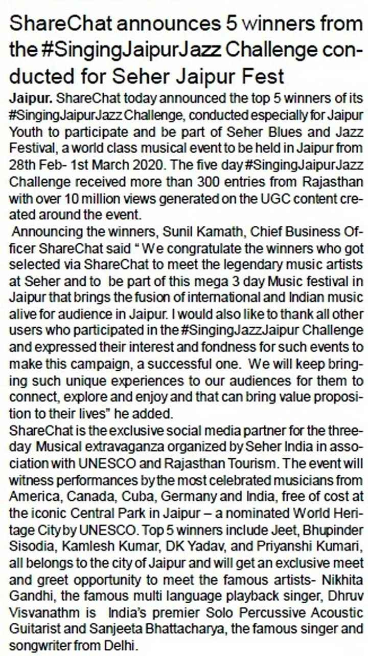 🎶 जयपुर जैज म्यूजिक फेस्टिवल - ShareChat announces 5 winners from the # SingingJaipur Jazz Challenge con ducted for Seher Jaipur Fest Jaipur . ShareChat today announced the top 5 winners of its # SingingJaipur Jazz Challenge , conducted especially for Jaipur Youth to participate and be part of Seher Blues and Jazz Festival , a world class musical event to be held in Jaipur from 28th Feb - 1st March 2020 . The five day # SingingJaipur Jazz Challenge received more than 300 entries from Rajasthan with over 10 million views generated on the UGC content cre ated around the event . Announcing the winners , Sunil Kamath , Chief Business Of ficer ShareChat said We congratulate the winners who got selected via ShareChat to meet the legendary music artists at Seher and to be part of this mega 3 day Music festival in Jaipur that brings the fusion of international and Indian music alive for audience in Jaipur . I would also like to thank all other users who participated in the # SingingJazzJaipur Challenge and expressed their interest and fondness for such events to make this campaign , a successful one . We will keep bring ing such unique experiences to our audiences for them to connect , explore and enjoy and that can bring value proposi tion to their lives he added . ShareChat is the exclusive social media partner for the three day Musical extravaganza organized by Seher India in asso ciation with UNESCO and Rajasthan Tourism . The event will witness performances by the most celebrated musicians from America , Canada , Cuba , Germany and India , free of cost at the iconic Central Park in Jaipur - a nominated World Heri tage City by UNESCO . Top 5 winners include Jeet , Bhupinder Sisodia , Kamlesh Kumar , DK Yadav , and Priyanshi Kumari , all belongs to the city of Jaipur and will get an exclusive meet and greet opportunity to meet the famous artists - Nikhita Gandhi , the famous multi language playback singer , Dhruv Visvanathm is India ' s premier Solo Percussive Acoustic Guitarist and Sanjeeta Bhattacharya , the famous singer and songwriter from Delhi . - ShareChat