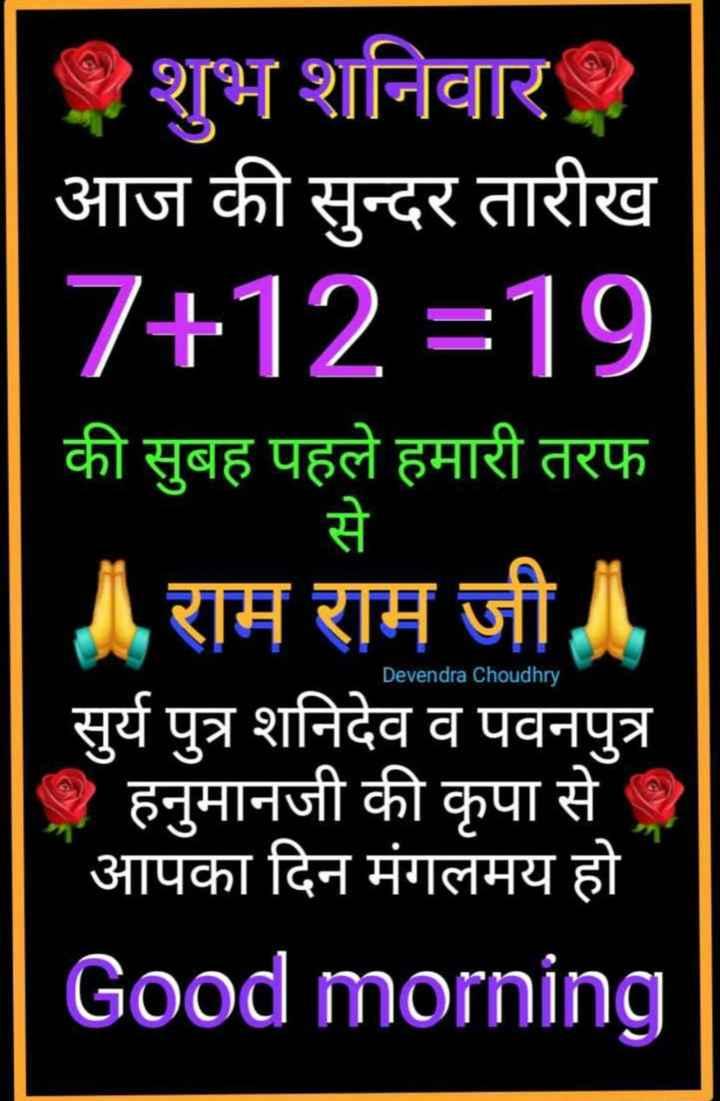 🙏🙏 जय शनिदेव 🙏🙏 - . फ शुभ शनिवार आज की सुन्दर तारीख 7 + 12 = 19 की सुबह पहले हमारी तरफ राम राम जी । सुर्य पुत्र शनिदेव व पवनपुत्र - हनुमानजी की कृपा से आपका दिन मंगलमय हो Good morning Devendra Choudhry - ShareChat