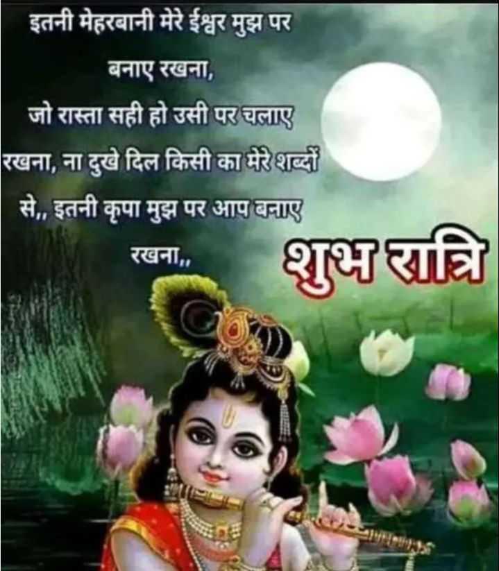 जय श्री  कृष्ण - इतनी मेहरबानी मेरे ईश्वर मुझ पर । बनाए रखना , जो रास्ता सही हो उसी पर चलाए रखना , ना दुखे दिल किसी का मेरे शब्दों से , , इतनी कृपा मुझ पर आप बनाए रखना , शुभ रात्रि - ShareChat
