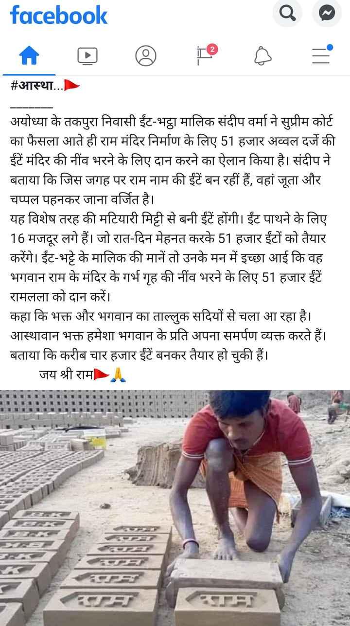 *🙏जय श्रीराम🙏* - facebook Q . # आस्था . . . अयोध्या के तकपुरा निवासी ईंट - भट्ठा मालिक संदीप वर्मा ने सुप्रीम कोर्ट का फैसला आते ही राम मंदिर निर्माण के लिए 51 हजार अव्वल दर्जे की ईंटें मंदिर की नींव भरने के लिए दान करने का ऐलान किया है । संदीप ने बताया कि जिस जगह पर राम नाम की ईंटें बन रहीं हैं , वहां जूता और चप्पल पहनकर जाना वर्जित है । यह विशेष तरह की मटियारी मिट्टी से बनी ईंटें होंगी । ईंट पाथने के लिए 16 मजदूर लगे हैं । जो रात - दिन मेहनत करके 51 हजार ईंटों को तैयार करेंगे । ईंट - भट्टे के मालिक की मानें तो उनके मन में इच्छा आई कि वह भगवान राम के मंदिर के गर्भ गृह की नींव भरने के लिए 51 हजार ईंटें रामलला को दान करें । कहा कि भक्त और भगवान का ताल्लुक सदियों से चला आ रहा है । आस्थावान भक्त हमेशा भगवान के प्रति अपना समर्पण व्यक्त करते हैं । बताया कि करीब चार हजार ईंटें बनकर तैयार हो चुकी हैं । जय श्री राम - ShareChat