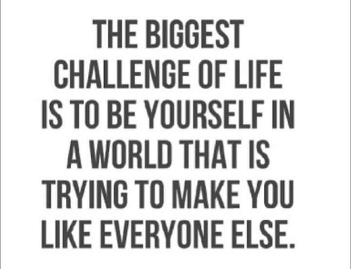 🙏 जय संतोषी माँ - THE BIGGEST CHALLENGE OF LIFE IS TO BE YOURSELF IN A WORLD THAT IS TRYING TO MAKE YOU LIKE EVERYONE ELSE . - ShareChat