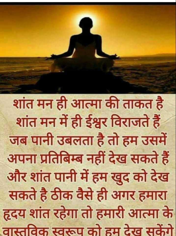 🙏जैन धर्म - शांत मन ही आत्मा की ताकत है शांत मन में ही ईश्वर विराजते हैं - जब पानी उबलता है तो हम उसमें अपना प्रतिबिम्ब नहीं देख सकते हैं और शांत पानी में हम खुद को देख सकते है ठीक वैसे ही अगर हमारा हृदय शांत रहेगा तो हमारी आत्मा के वास्तविक स्वरूप को हम देख सकेंगे - ShareChat
