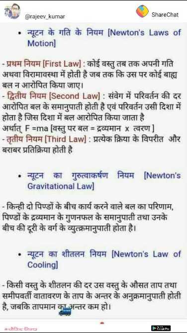 📢जॉब्स/एग्जाम नोटिस बोर्ड - @ rajeev _ kumar ShareChat न्यूटन के गति के नियम [ Newton ' s Laws of Motion ] - प्रथम नियम [ First Law ] : कोई वस्तु तब तक अपनी गति अथवा विरामावस्था में होती है जब तक कि उस पर कोई बाह्य बल न आरोपित किया जाए । - द्वितीय नियम [ Second Law ] : संवेग में परिवर्तन की दर आरोपित बल के समानुपाती होती है एवं परिवर्तन उसी दिशा में होता है जिस दिशा में बल आरोपित किया जाता है । अर्थात् Fama [ वस्तु पर बल = द्रव्यमान x त्वरण ] - तृतीय नियम [ Third Law ] : प्रत्येक क्रिया के विपरीत और बराबर प्रतिक्रिया होती है . न्यूटन का गुरुत्वाकर्षण नियम [ Newton ' s Gravitational Law ] - किन्ही दो पिण्डों के बीच कार्य करने वाले बल का परिणाम , पिण्डों के द्रव्यमान के गुणनफल के समानुपाती तथा उनके बीच की दूरी के वर्ग के व्युत्क्रमानुपाती होता है । • न्यूटन का शीतलन नियम [ Newton ' s Law of Cooling ] - किसी वस्तु के शीतलन की दर उस वस्तु के औसत ताप तथा समीपवर्ती वातावरण के ताप के अन्तर के अनुक्रमानुपाती होती है , जबकि तापमान का अन्तर कम हो । _ _ Mahनिक निजात - ShareChat
