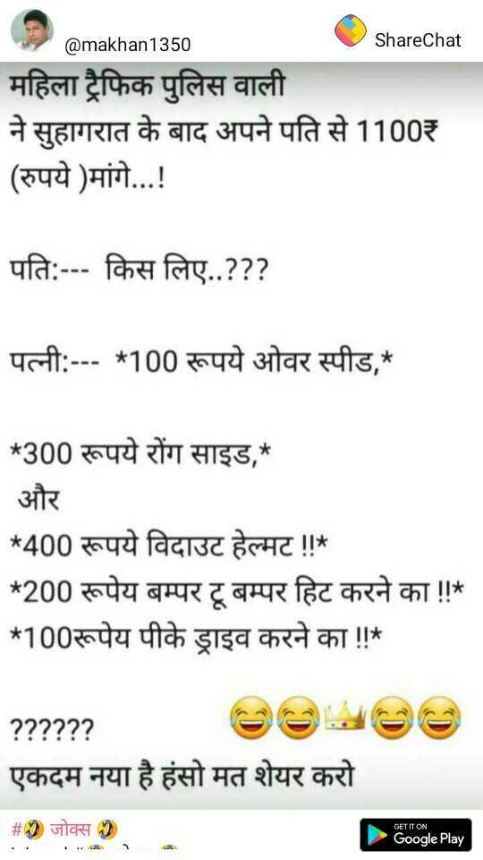 🤣 जोक्स 🤣 - @ makhan1350 ShareChat महिला ट्रैफिक पुलिस वाली ने सुहागरात के बाद अपने पति से 1100₹ ( रुपये ) मांगे . . . ! पति : - - - किस लिए . . ? ? ? पत्नी : - - - * 100 रूपये ओवर स्पीड , * * 300 रूपये रोंग साइड , * और * 400 रूपये विदाउट हेल्मट ! ! * * 200 रूपेय बम्पर टू बम्पर हिट करने का ! ! * * 100रूपेय पीके ड्राइव करने का ! ! * ? ? ? ? ? ? एकदम नया है हंसो मत शेयर करो # 1 जोक्स GET IT ON Google Play - ShareChat