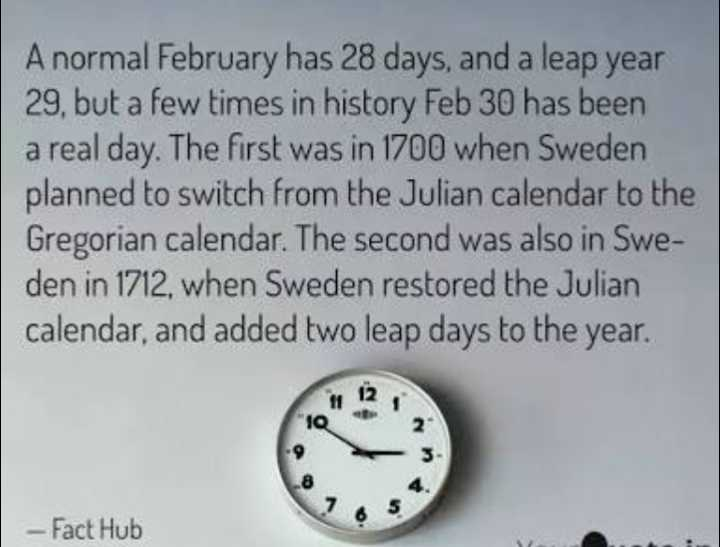 💡 ज्ञान की बातें - A normal February has 28 days , and a leap year 29 , but a few times in history Feb 30 has been a real day . The first was in 1700 when Sweden planned to switch from the Julian calendar to the Gregorian calendar . The second was also in Swe den in 1712 , when Sweden restored the Julian calendar , and added two leap days to the year . 10 - Fact Hub - ShareChat