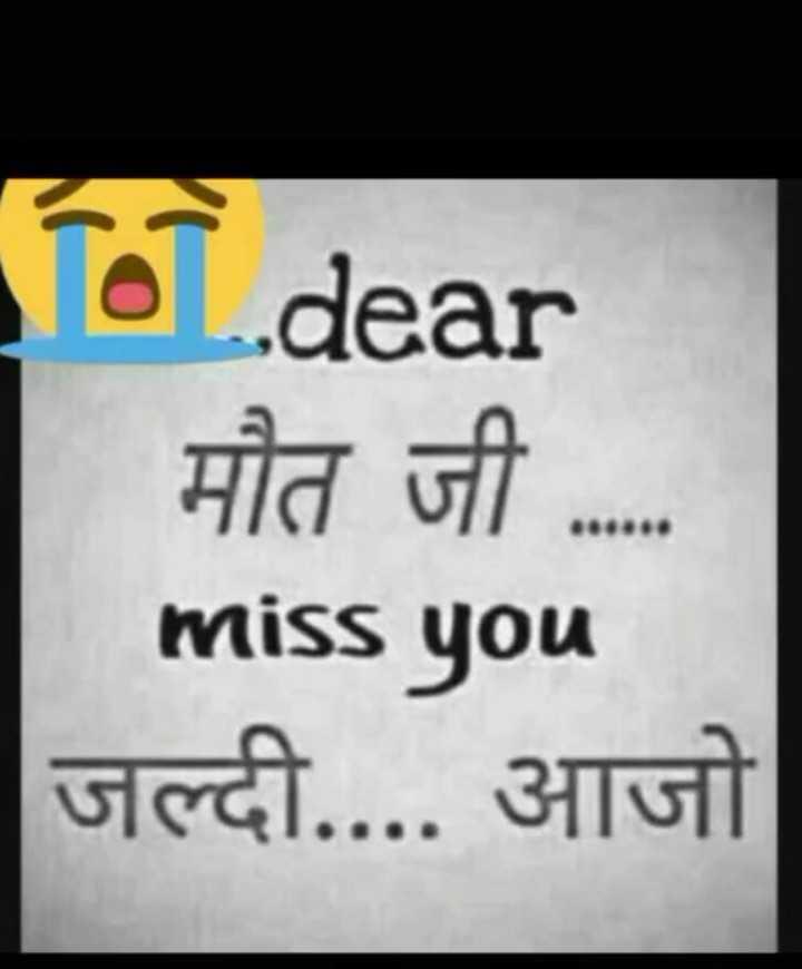 💔दर्द-ए-दिल - dear मौत जी . . . . miss you जल्दी . . . . आजो - ShareChat