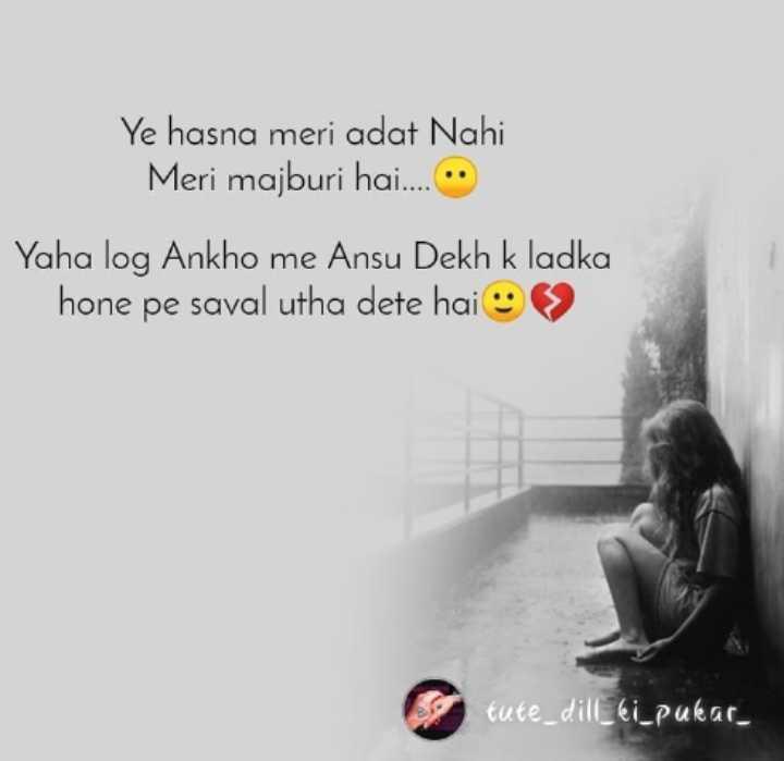 💔 दर्द-ए-दिल - Ye hasna meri adat Nahi Meri majburi hai . . . . Yaha log Ankho me Ansu Dekh k ladka hone pe saval utha dete hai » tute _ dill _ ki _ pukar - ShareChat
