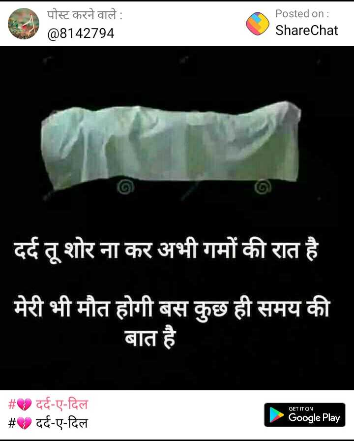💔 दर्द-ए-दिल - पोस्ट करने वाले : @ 8142794 Posted on : ShareChat दर्द तू शोर ना कर अभी गमों की रात है मेरी भी मौत होगी बस कुछ ही समय की बात है GET IT ON _ _ # दर्द - ए - दिल # . दर्द - ए - दिल Google Play - ShareChat