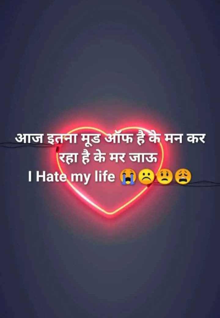 💔 दर्द-ए-दिल - आज इतना मूड ऑफ है कै मन कर रहा है के मर जाऊ I Hate my life 0888 - ShareChat