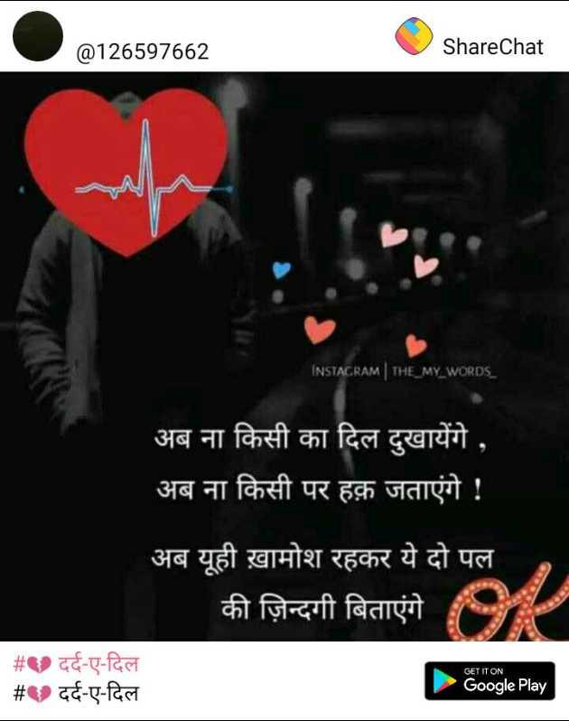 💔 दर्द-ए-दिल - @ 126597662 ShareChat INSTAGRAM | THE _ MY _ WORDS _ अब ना किसी का दिल दुखायेंगे , अब ना किसी पर हक़ जताएंगे ! अब यूही ख़ामोश रहकर ये दो पल की ज़िन्दगी बिताएंगे _ _ # _ _ # दर्द - ए - दिल दर्द - ए - दिल GET IT ON Google Play - ShareChat