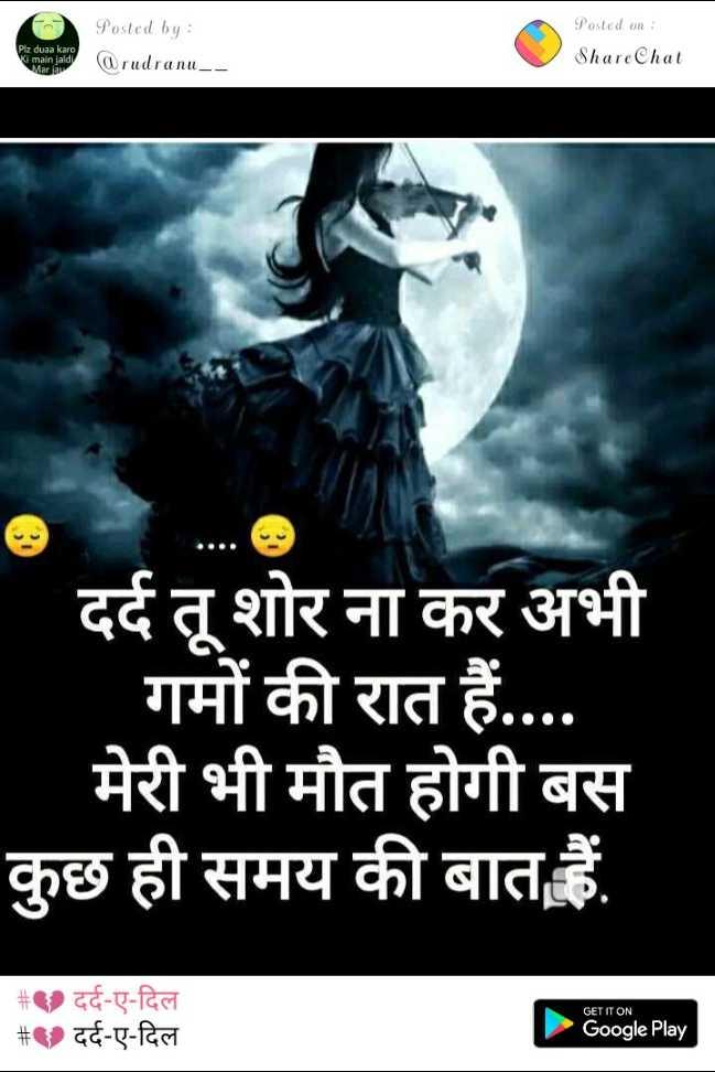 💔 दर्द-ए-दिल - Posted on : ShareChat Plz duaa karo Posted by : @ rudranu _ _ a Maria दर्द तू शोर ना कर अभी गमों की रात हैं . . . . मेरी भी मौत होगी बस कुछ ही समय की बात हैं . # १ दर्द - ए - दिल # ) दर्द - ए - दिल GET IT ON Google Play - ShareChat