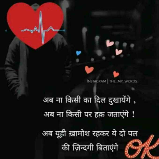 💔 दर्द-ए-दिल - INSTAGRAM THE _ MY _ WORDS _ अब ना किसी का दिल दुखायेंगे , अब ना किसी पर हक़ जताएंगे ! अब यूही ख़ामोश रहकर ये दो पल की ज़िन्दगी बिताएंगे - ShareChat