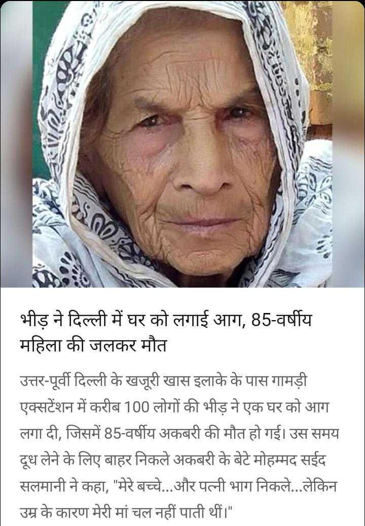 🔥दिल्ली हिंसा - COM M 00 - 4 भीड़ ने दिल्ली में घर को लगाई आग , 85 - वर्षीय महिला की जलकर मौत उत्तर - पूर्वी दिल्ली के खजूरी खास इलाके के पास गामड़ी एक्सटेंशन में करीब 100 लोगों की भीड़ ने एक घर को आग लगा दी , जिसमें 85 - वर्षीय अकबरी की मौत हो गई । उस समय दूध लेने के लिए बाहर निकले अकबरी के बेटे मोहम्मद सईद सलमानी ने कहा , मेरे बच्चे . . . और पत्नी भाग निकले . . . लेकिन उम्र के कारण मेरी मां चल नहीं पाती थीं । - ShareChat
