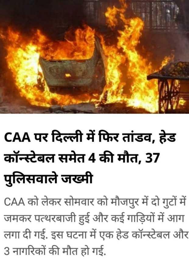 😜दिवाली फोटो स्टेटस - CAA पर दिल्ली में फिर तांडव , हेड कॉन्स्टेबल समेत 4 की मौत , 37 पुलिसवाले जख्मी CAA को लेकर सोमवार को मौजपुर में दो गुटों में जमकर पत्थरबाजी हुई और कई गाड़ियों में आग लगा दी गई . इस घटना में एक हेड कॉन्स्टेबल और 3 नागरिकों की मौत हो गई . - ShareChat