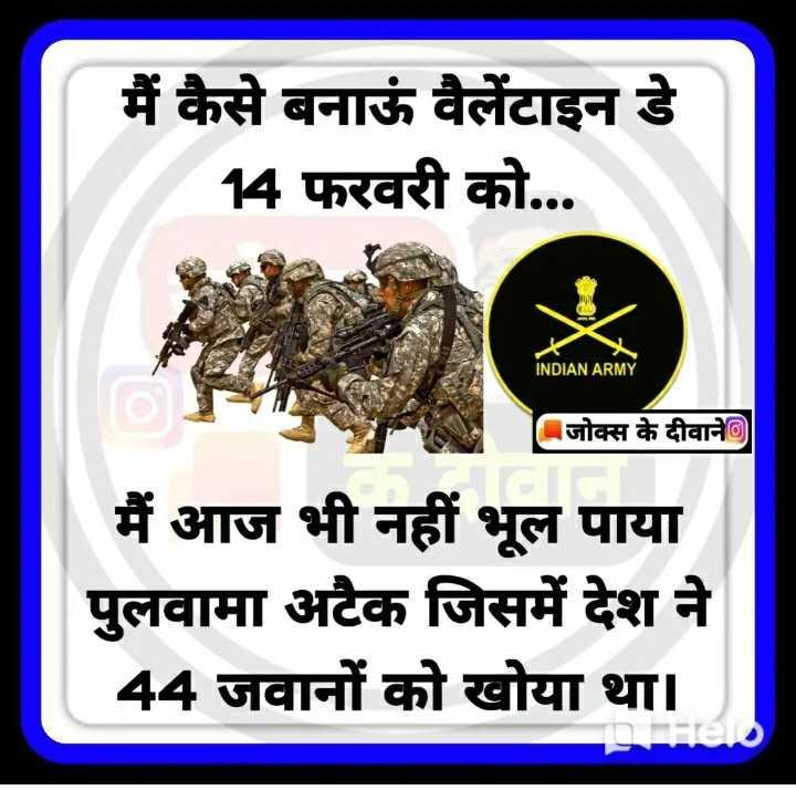 🇮🇳 देशभक्ति स्टेटस - मैं कैसे बनाऊं वैलेंटाइन डे 14 फरवरी को . . . INDIAN ARMY जोक्स के दीवाने मैं आज भी नहीं भूल पाया पुलवामा अटैक जिसमें देश ने 44 जवानों को खोया था । - ShareChat