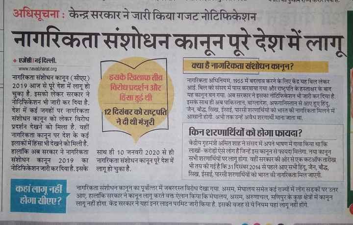 📝 देश में CAA लागू - मशU अधिसूचना केन्द्र सरकार ने जारी किया गजट नोटिफिकेशन नागरिकता संशोधन कानून पूरे देश में लागू - एजेंसी । नई दिल्ली . www . navabharat . org नागरिकता संशोधन कानून ( सीएए ) इसके खिलाफ तीव्र 2019 आज से पूरे देश में लागू हो विरोध प्रदर्शन और चुका है . इसको लेकर सरकार ने हिंसा हुई थी नोटिफिकेशन भी जारी कर दिया है . देश में कई जगहों पर नागरिकता 12 दिसंबर को राष्ट्रपति संशोधन कानून को लेकर विरोध नेदीथी मंजूरी प्रदर्शन देखने को मिला है . वहीं नागरिकता कानून पर देश के कई इलाकों में हिंसा भी देखने को मिली है . हालांकि अब सरकार ने नागरिकता साथ ही 10 जनवरी 2020 से ही संशोधन कानून 2019 का नागरिकता संशोधन कानून पूरे देश में नोटिफिकेशन जारी कर दिया है . इसके लागू हो चुका है . क्या है नागरिकता संशोधन कानून ? नागरिकता अधिनियम , 1955 में बदलाव करने के लिए केंद्र यह बिल लेकर आई . बिल को संसद में पास करवाया गया और राष्ट्रपति के हस्ताक्षर के बाद यह कानून बन गया . अब सरकार ने इसका नोटिफिकेशन भी जारी कर दिया है . इसके साथ ही अब पाकिस्तान , बांग्लादेश , अफगानिस्तान से आए हुए हिंदू , जैन , बौद्ध , सिख , ईसाई , पारसी शरणार्थियों को भारत की नागरिकता मिलने में आसानी होगी . अभी तक उन्हें अवैध शरणार्थी माना जाता था . . . किनशरणार्थियों को होगा फायदा ? केंद्रीय गृहमंत्री अमित शाह ने संसद में अपने भाषण में दावा किया था कि लाखों - करोड़ों ऐसे लोग हैं जिन्हें इस कानून से फायदा मिलेगा . नया कानून सभी शरणार्थियों पर लागू होगा . वहीं सरकार की ओर से एक कटऑफतारीख भी तय की गई है कि 31 दिसंबर 2014 से पहले आए सभी हिंदू , जैन , बौद्ध , सिख , ईसाई , पारसी शरणार्थियों को भारत की नागरिकता मिल जाएगी . कहांलागूनहीं होगासीएए ? नागरिकता संशीधन कानून का पूर्वोत्तर में जबरदस्त विरोध देखा गया . असम , मेघालय समेत कई राज्यों में लोग सड़कों पर उतर आए . हालांकि सरकार ने कानून लागू करते वक्त ऐलान किया कि मेघालय , असम , अरुणाचल , मणिपुर के कुछ क्षेत्रों में कानून लागू नहीं होगा . केंद्र सरकार ने यहां इनर लाइन परमिट जारी किया है . इसकी वजह से ये नियम यहां लागू नहीं होंगे . - ShareChat