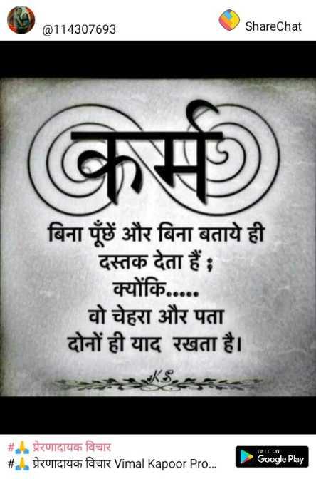 🙏 धर्म-कर्म - @ 114307693 ShareChat कर्म बिना पूछे और बिना बताये ही दस्तक देता हैं ; क्योंकि . . . . . वो चेहरा और पता दोनों ही याद रखता है । # प्रेरणादायक विचार # . . प्रेरणादायक विचार Vimal Kapoor Pro . . . Google Play - ShareChat