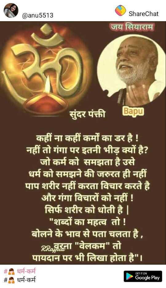 🙏 धर्म-कर्म - @ anu5513 ShareChat जय सियाराम सुंदर पंक्ती Bapu कहीं ना कहीं कर्मों का डर है ! नहीं तो गंगा पर इतनी भीड़ क्यों है ? जो कर्म को समझता है उसे धर्म को समझने की जरुरत ही नहीं पाप शरीर नहीं करता विचार करते है । और गंगा विचारों को नहीं ! सिर्फ शरीर को धोती है | | शब्दों का महत्व तो ! बोलने के भाव से पता चलता है , RR . वरना वेलकम तो पायदान पर भी लिखा होता है । # . धर्म - कर्म # धर्म - कर्म GET IT ON Google Play - ShareChat