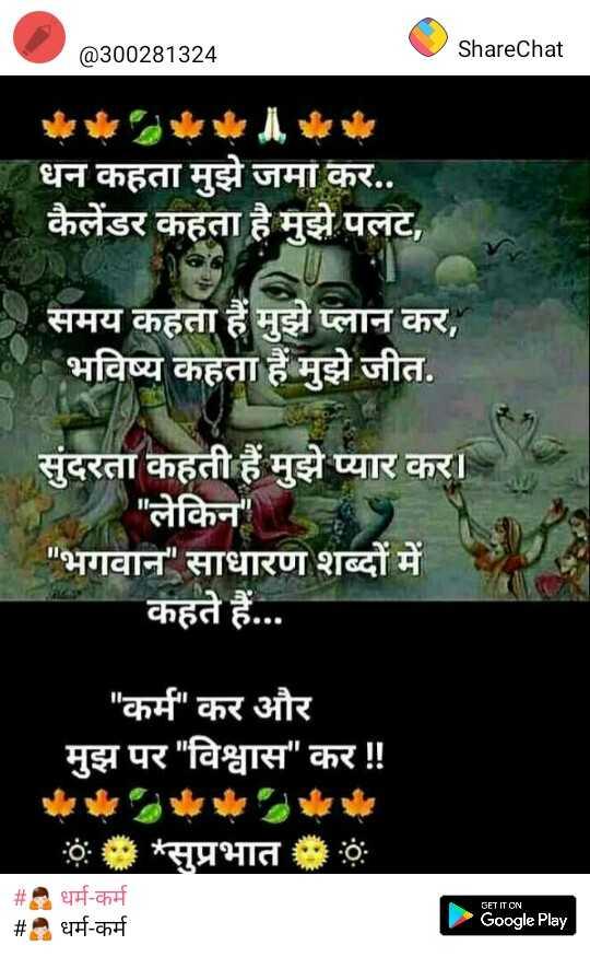 🙏 धर्म-कर्म - @ 300281324 ShareChat धन कहता मुझे जमा कर . . कैलेंडर कहता है मुझे पलट , समय कहता हैं मुझे प्लान कर , । भविष्य कहता है मुझे जीत . सुंदरता कहती हैं मुझे प्यार कर । । लेकिन भगवान साधारण शब्दों में कहते हैं . . . कर्म कर और मुझ पर विश्वास कर ! ! : * * सुप्रभात # धर्म - कर्म # . धर्म - कर्म GET IT ON Google Play - ShareChat